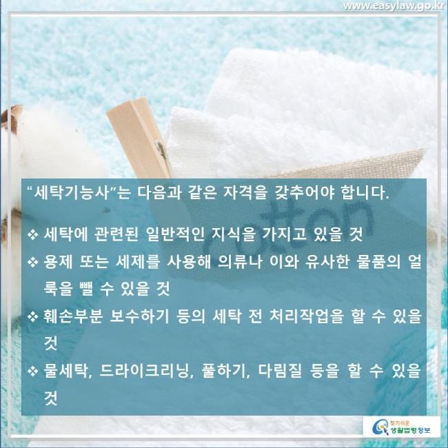 """""""세탁기능사""""는 다음과 같은 자격을 갖추어야 합니다. 세탁에 관련된 일반적인 지식을 가지고 있을 것, 용제 또는 세제를 사용해 의류나 이와 유사한 물품의 얼룩을 뺄 수 있을 것, 훼손부분 보수하기 등의 세탁 전 처리작업을 할 수 있을 것, 물세탁, 드라이크리닝, 풀하기, 다림질 등을 할 수 있을 것"""